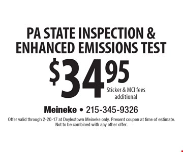PA STATE INSPECTION & ENHANCED EMISSIONS TEST $34.95. Sticker & MCI fees additional. Offer valid through 2-20-17 at Doylestown Meineke only. Present coupon at time of estimate. Not to be combined with any other offer.