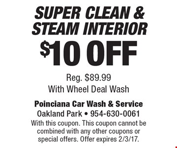 $10 Off Super Clean & Steam Interior. Reg. $89.99. With Wheel Deal Wash. With this coupon. This coupon cannot be combined with any other coupons or special offers. Offer expires 2/3/17.