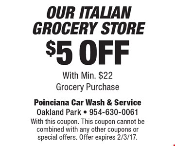 $5 Off Our Italian Grocery Store. With Min. $22 Grocery Purchase. With this coupon. This coupon cannot be combined with any other coupons or special offers. Offer expires 2/3/17.