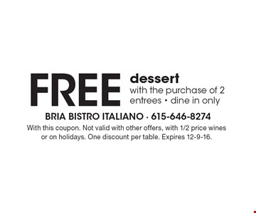 FREE dessert. With the purchase of 2 entrees. Dine in only. With this coupon. Not valid with other offers, with 1/2 price wines or on holidays. One discount per table. Expires 12-9-16.