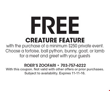 Free creature feature with the purchase of a minimum $250 private event. Choose a tortoise, ball python, bunny, goat, or lamb for a meet and greet with your guests. With this coupon. Not valid with other offers or prior purchases. Subject to availability. Expires 11-11-16.
