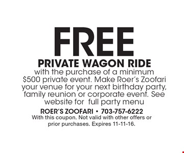 Free private wagon ride with the purchase of a minimum $500 private event. Make Roer's Zoofari your venue for your next birthday party, family reunion or corporate event. See website for full party menu. With this coupon. Not valid with other offers or prior purchases. Expires 11-11-16.