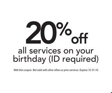 20% off all services on your birthday (ID required). With this coupon. Not valid with other offers or prior services. Expires 12-31-16.