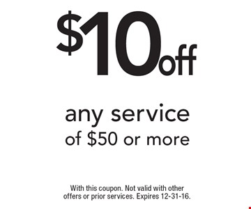$10 off any service of $50 or more. With this coupon. Not valid with other offers or prior services. Expires 12-31-16.