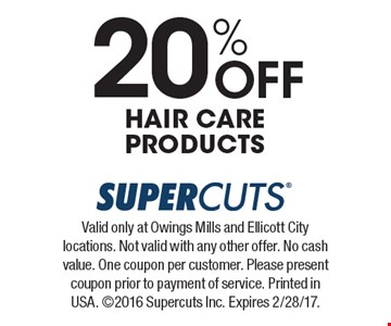 20% Off Hair Care Products. Valid only at Owings Mills and Ellicott City locations. Not valid with any other offer. No cash value. One coupon per customer. Please present coupon prior to payment of service. Printed in USA. 2016 Supercuts Inc. Expires 2/28/17.
