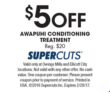 $5 Off Awapuhi Conditioning Treatment. Reg. $20. Valid only at Owings Mills and Ellicott City locations. Not valid with any other offer. No cash value. One coupon per customer. Please present coupon prior to payment of service. Printed in USA. 2016 Supercuts Inc. Expires 2/28/17.