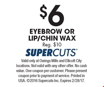 $6 Eyebrow Or Lip/Chin Wax. Reg. $10. Valid only at Owings Mills and Ellicott City locations. Not valid with any other offer. No cash value. One coupon per customer. Please present coupon prior to payment of service. Printed in USA. 2016 Supercuts Inc. Expires 2/28/17.