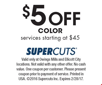 $5 Off Color services starting at $45. Valid only at Owings Mills and Ellicott City locations. Not valid with any other offer. No cash value. One coupon per customer. Please present coupon prior to payment of service. Printed in USA. 2016 Supercuts Inc. Expires 2/28/17.