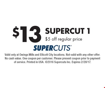 $13 Supercut 1. $5 off regular price. Valid only at Owings Mills and Ellicott City locations. Not valid with any other offer. No cash value. One coupon per customer. Please present coupon prior to payment of service. Printed in USA. 2016 Supercuts Inc. Expires 2/28/17.