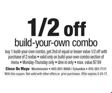 1/2 off build-your-own combo buy 1 build-your-own combo, get 2nd of equal or lesser value 1/2 off with purchase of 2 sodas - valid only on build-your-own combo section of menu - Monday-Thursday only - dine in only - max. value $7.99. With this coupon. Not valid with other offers or prior purchases. Offer expires 3-24-17.