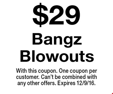 $29 Bangz Blowouts. With this coupon. One coupon per customer. Can't be combined with any other offers. Expires 12/9/16.