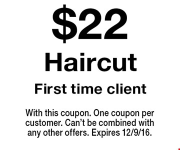 $22 Haircut. First time client. With this coupon. One coupon per customer. Can't be combined with any other offers. Expires 12/9/16.