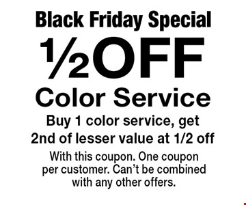 Black Friday Special. 1/2 OFF Color Service. Buy 1 color service, get 2nd of lesser value at 1/2 off. With this coupon. One coupon per customer. Can't be combined with any other offers.