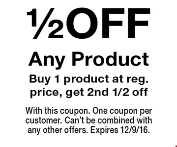 1/2 OFF Any Product. Buy 1 product at reg. price, get 2nd 1/2 off. With this coupon. One coupon per customer. Can't be combined with any other offers. Expires 12/9/16.