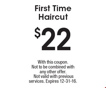 $22 First Time Haircut. With this coupon. Not to be combined withany other offer. Not valid with previous services. Expires 12-31-16.