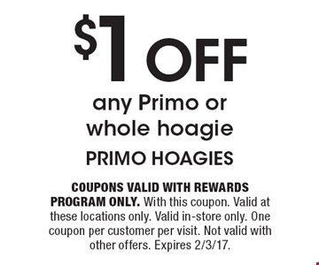 $1 Off any Primo or whole hoagie. Coupons valid with Rewards Program only. With this coupon. Valid at these locations only. Valid in-store only. One coupon per customer per visit. Not valid with other offers. Expires 2/3/17.