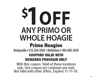 $1 off ANY PRIMO OR WHOLE HOAGIE. Coupons Valid with Rewards Program Only. With this coupon. Valid at these locations only. One coupon per customer per visit .Not valid with other offers. Expires 11-11-16.