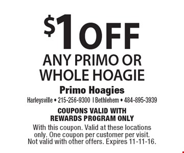 $1 off ANY PRIMO OR WHOLE HOAGIE. Coupons Valid with Rewards Program Only. With this coupon. Valid at these locations only. One coupon per customer per visit. Not valid with other offers. Expires 11-11-16.