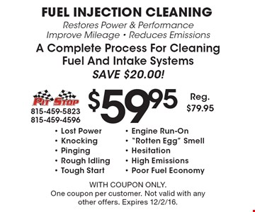 $59.95 Fuel Injection Cleaning. Restores Power & Performance, Improve Mileage, Reduces Emissions, A Complete Process For Cleaning Fuel And Intake Systems. Save $20.00! Lost Power, Engine Run-On, Knocking,