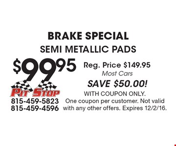 Brake Special. $99.95 Semi Metallic Pads. Reg. Price $149.95. Most Cars. SAVE $50.00! With coupon only. One coupon per customer. Not valid with any other offers. Expires 12/2/16.