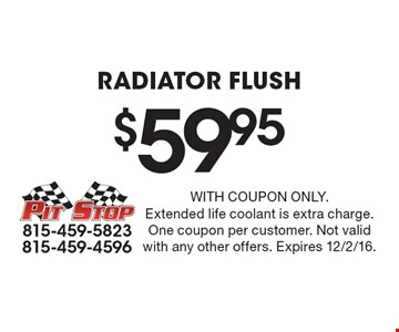 $59.95 Radiator Flush. With coupon only. Extended life coolant is extra charge. One coupon per customer. Not valid with any other offers. Expires 12/2/16.