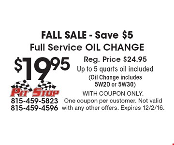 FALL Sale - Save $5. $19.95 Full Service Oil Change. Reg. Price $24.95. Up to 5 quarts oil included (Oil Change includes 5W20 or 5W30). With coupon only. One coupon per customer. Not valid with any other offers. Expires 12/2/16.