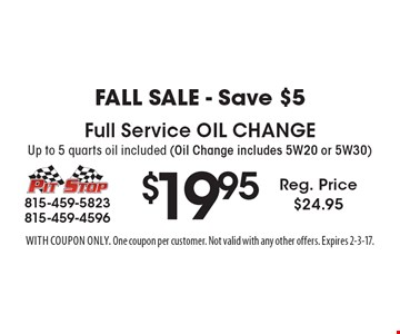 Fall Sale - Save $5! $19.95 Full Service Oil Change. Up to 5 quarts oil included (Oil Change includes 5W20 or 5W30) Reg. Price $24.95. With coupon only. One coupon per customer. Not valid with any other offers. Expires 2-3-17.