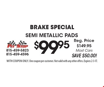 Brake Special - $99.95 For Semi Metallic Pads. Reg. Price $149.95. Most Cars. SAVE $50.00! With coupon only. One coupon per customer. Not valid with any other offers. Expires 2-3-17.