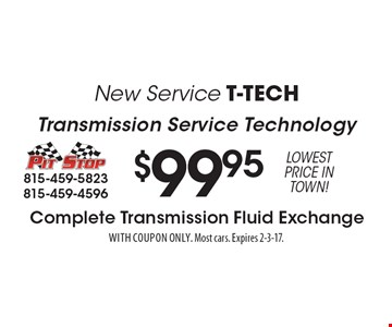 New Service T-Tech - Transmission Service Technology. $99.95 Complete Transmission Fluid Exchange. Lowest Price in town! With coupon only. Most cars. Expires 2-3-17.