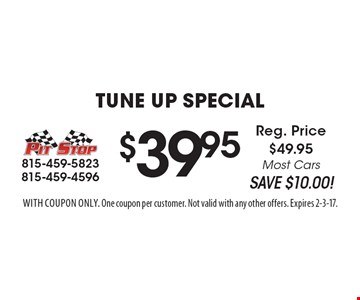 $39.95 Tune Up Special. Reg. Price $49.95. Most Cars. SAVE $10.00! With coupon only. One coupon per customer. Not valid with any other offers. Expires 2-3-17.
