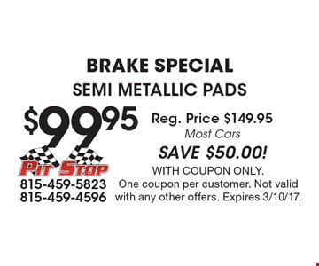 Brake Special $99.95 Semi Metallic Pads Reg. Price $149.95 Most Cars SAVE $50.00!. With coupon only. One coupon per customer. Not valid with any other offers. Expires 3/10/17.