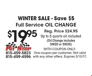 WINTER Sale - Save $5 $19.95 Full Service Oil Change Reg. Price $24.95Up to 5 quarts oil included(Oil Change includes 5W20 or 5W30). With coupon only.One coupon per customer. Not valid with any other offers. Expires 3/10/17.