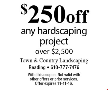 $250 off any hardscaping project over $2,500. With this coupon. Not valid with other offers or prior services. Offer expires 11-11-16.