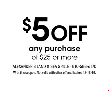 $5 off any purchase of $25 or more. With this coupon. Not valid with other offers. Expires 12-18-16.