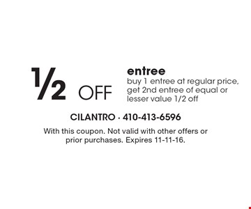 1/2 OFF entree. Buy 1 entree at regular price, get 2nd entree of equal or lesser value 1/2 off. With this coupon. Not valid with other offers or prior purchases. Expires 11-11-16.