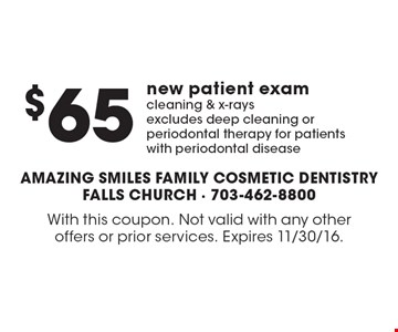$65 new patient exam cleaning & x-rays. Excludes deep cleaning or periodontal therapy for patients with periodontal disease. With this coupon. Not valid with any other offers or prior services. Expires 11/30/16.