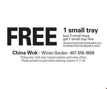 FREE 1 small tray buy 3 small trays, get 1 small tray freechoice of pork fried rice & white rice or chicken fried rice & pork lo mein. Pickup only. Cash only. Cannot combine with other offers. Please present coupon when ordering. Expires 11-11-16.