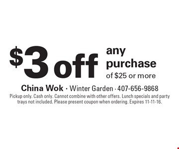 $3 off any purchaseof $25 or more . Pickup only. Cash only. Cannot combine with other offers. Lunch specials and party trays not included. Please present coupon when ordering. Expires 11-11-16.