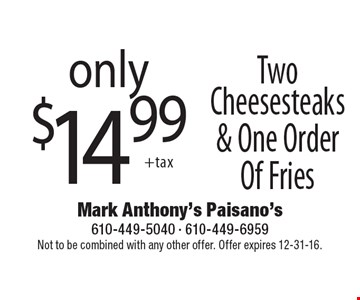 only $14.99 Two Cheesesteaks & One Order Of Fries. Not to be combined with any other offer. Offer expires 12-31-16.