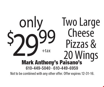 only $29.99 Two Large Cheese Pizzas & 20 Wings. Not to be combined with any other offer. Offer expires 12-31-16.