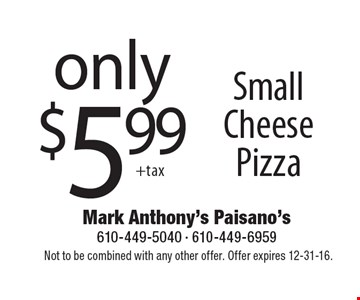 only $5.99 Small Cheese Pizza. Not to be combined with any other offer. Offer expires 12-31-16.