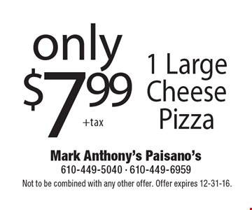 only $7.99 1 Large Cheese Pizza. Not to be combined with any other offer. Offer expires 12-31-16.