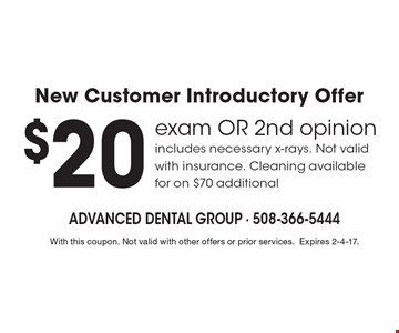 New Customer Introductory Offer. $20 exam OR 2nd opinion. Includes necessary x-rays. Not valid with insurance. Cleaning available for on $70 additional. With this coupon. Not valid with other offers or prior services.Expires 2-4-17.