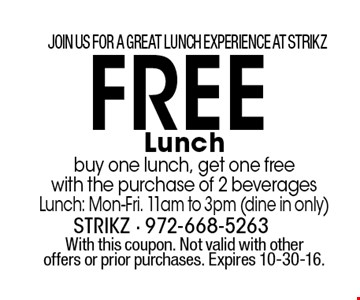 JOIN US FOR A GREAT LUNCH EXPERIENCE AT STRIKZ FREE Lunch buy one lunch, get one free with the purchase of 2 beverages Lunch: Mon-Fri. 11am to 3pm (dine in only). With this coupon. Not valid with other offers or prior purchases. Expires 10-30-16.