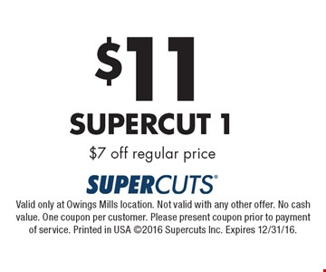 $11 Supercut 1 $7 off regular price. Valid only at Owings Mills location. Not valid with any other offer. No cash value. One coupon per customer. Please present coupon prior to payment of service. Printed in USA 2016 Supercuts Inc. Expires 12/31/16.