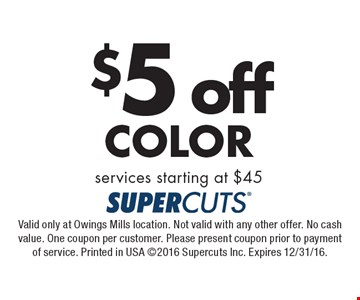 $5 off Color services starting at $45. Valid only at Owings Mills location. Not valid with any other offer. No cash value. One coupon per customer. Please present coupon prior to payment of service. Printed in USA 2016 Supercuts Inc. Expires 12/31/16.