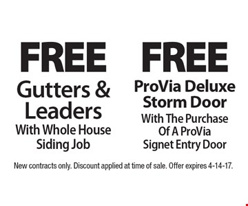 Free Gutters & Leaders With Whole House Siding Job. Free ProVia Deluxe Storm DoorWith The Purchase Of A ProVia Signet Entry Door. New contracts only. Discount applied at time of sale. Offer expires 4-14-17.