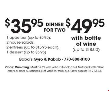 $35.95 dinner for two. 1 appetizer (up to $5.95), 2 house salads, 2 entrees (up to $15.95 each), 1 dessert (up to $5.95). $49.95 with bottle of wine (up to $18.00). Code: Cumming. Must be 21 with valid ID for alcohol. Not valid with other offers or prior purchases. Not valid for take-out. Offer expires 12-9-16. SS