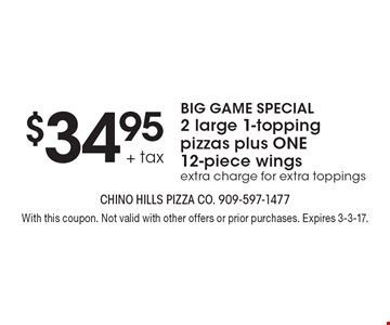 BIG GAME SPECIAL! $34.95 + tax 2 large 1-topping pizzas plus ONE 12-piece wings. Extra charge for extra toppings. With this coupon. Not valid with other offers or prior purchases. Expires 3-3-17.