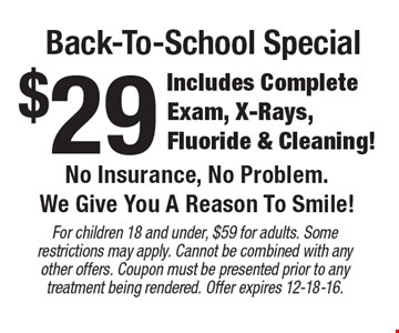 Back-To-School Special $29 Includes Complete Exam, X-Rays, Fluoride & Cleaning! No Insurance, No Problem. We Give You A Reason To Smile!. For children 18 and under, $59 for adults. Some restrictions may apply. Cannot be combined with any other offers. Coupon must be presented prior to any treatment being rendered. Offer expires 12-18-16.
